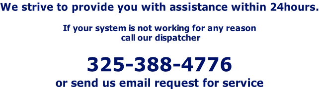 We strive to provide you with assistance within 24hours.  If your system is not working for any reason  call our dispatcher   325-388-4776 or send us email request for service